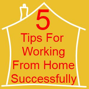 5 Tips For Working From Home Successfully