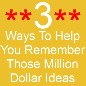 3 Ways To Help You Remember Those Million Dollar Ideas