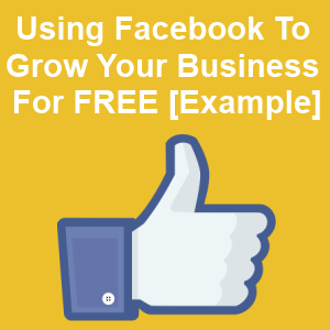 Using Facebook to Grow Your Business For FREE [Example]