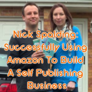 Nick Spalding: Successfully Using Amazon To Build A Self Publishing Business